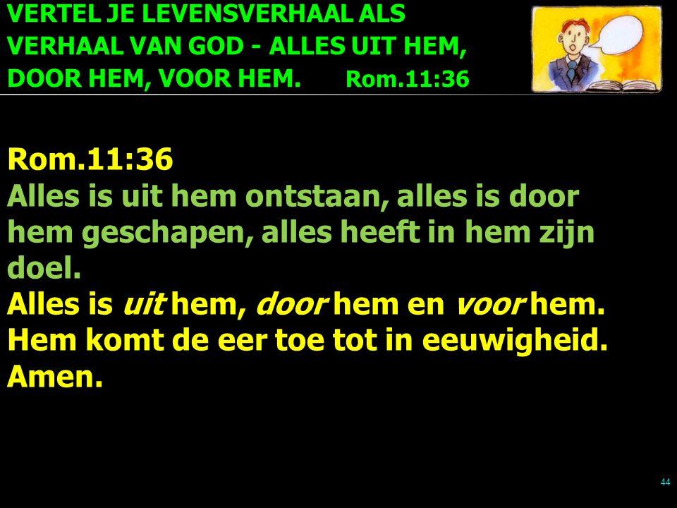 VERTEL JE LEVENSVERHAAL ALS VERHAAL VAN GOD - ALLES UIT HEM, DOOR HEM, VOOR HEM. Rom.11:36 44 Rom.11:36 Alles is uit hem ontstaan, alles is door hem g
