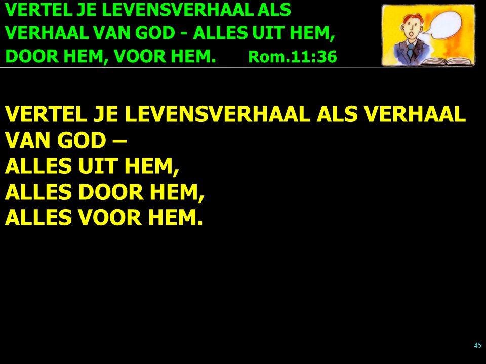 VERTEL JE LEVENSVERHAAL ALS VERHAAL VAN GOD - ALLES UIT HEM, DOOR HEM, VOOR HEM. Rom.11:36 45 VERTEL JE LEVENSVERHAAL ALS VERHAAL VAN GOD – ALLES UIT