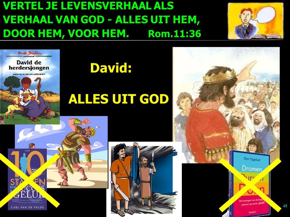 VERTEL JE LEVENSVERHAAL ALS VERHAAL VAN GOD - ALLES UIT HEM, DOOR HEM, VOOR HEM. Rom.11:36 48 David: ALLES UIT GOD