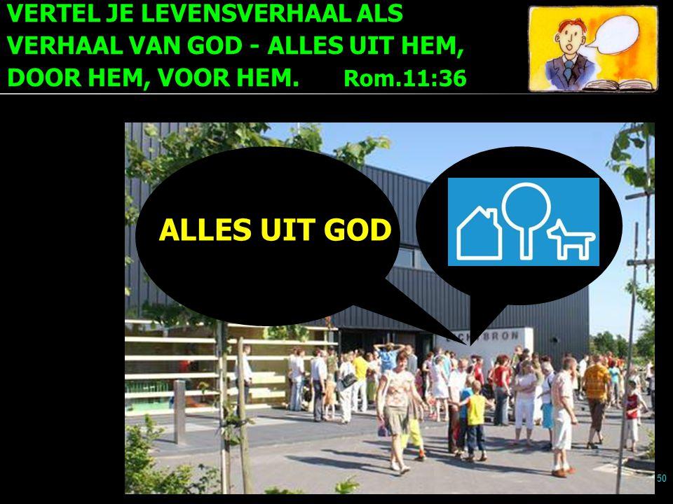 VERTEL JE LEVENSVERHAAL ALS VERHAAL VAN GOD - ALLES UIT HEM, DOOR HEM, VOOR HEM. Rom.11:36 50 ALLES UIT GOD