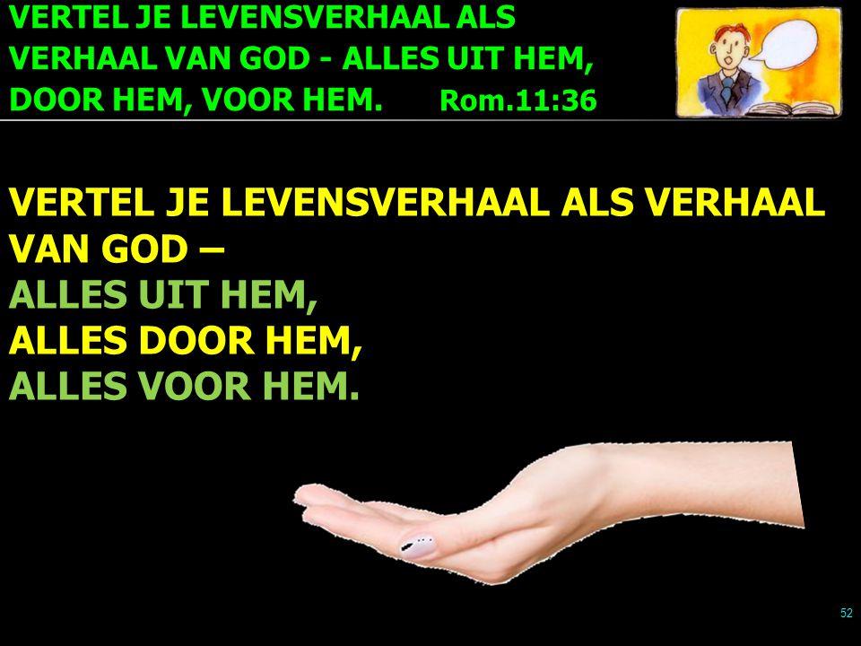 VERTEL JE LEVENSVERHAAL ALS VERHAAL VAN GOD - ALLES UIT HEM, DOOR HEM, VOOR HEM. Rom.11:36 52 VERTEL JE LEVENSVERHAAL ALS VERHAAL VAN GOD – ALLES UIT