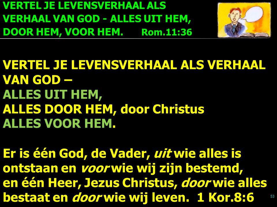 VERTEL JE LEVENSVERHAAL ALS VERHAAL VAN GOD - ALLES UIT HEM, DOOR HEM, VOOR HEM. Rom.11:36 53 VERTEL JE LEVENSVERHAAL ALS VERHAAL VAN GOD – ALLES UIT