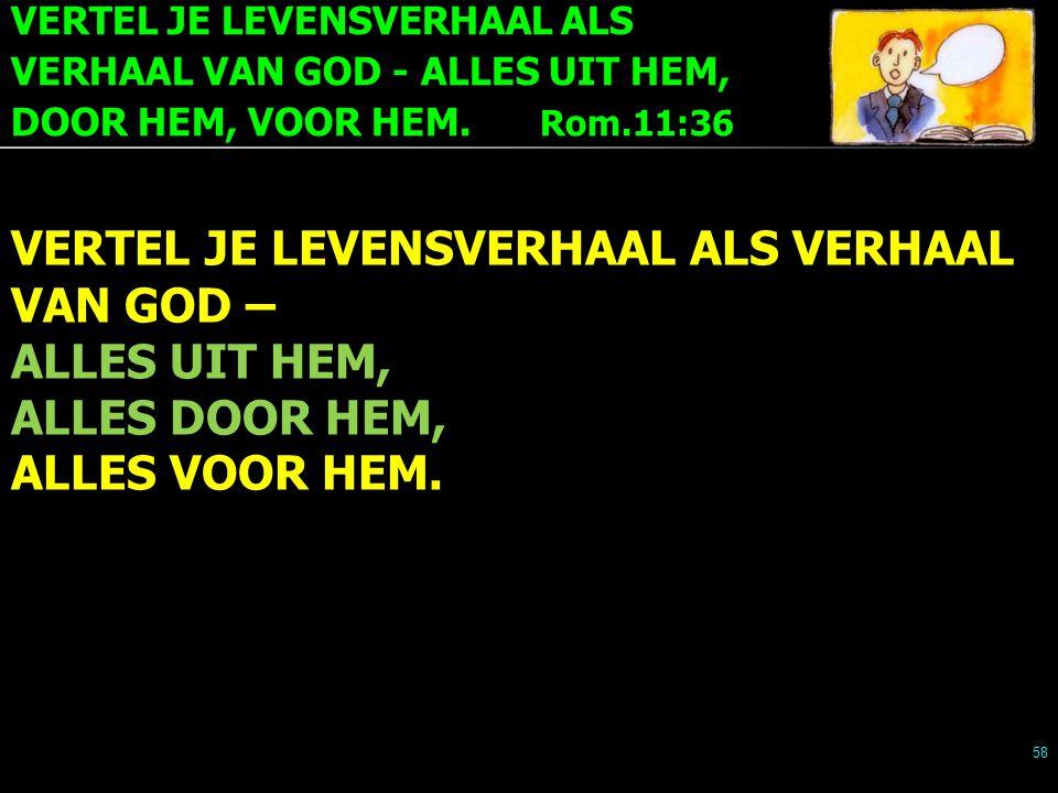 VERTEL JE LEVENSVERHAAL ALS VERHAAL VAN GOD - ALLES UIT HEM, DOOR HEM, VOOR HEM. Rom.11:36 58 VERTEL JE LEVENSVERHAAL ALS VERHAAL VAN GOD – ALLES UIT
