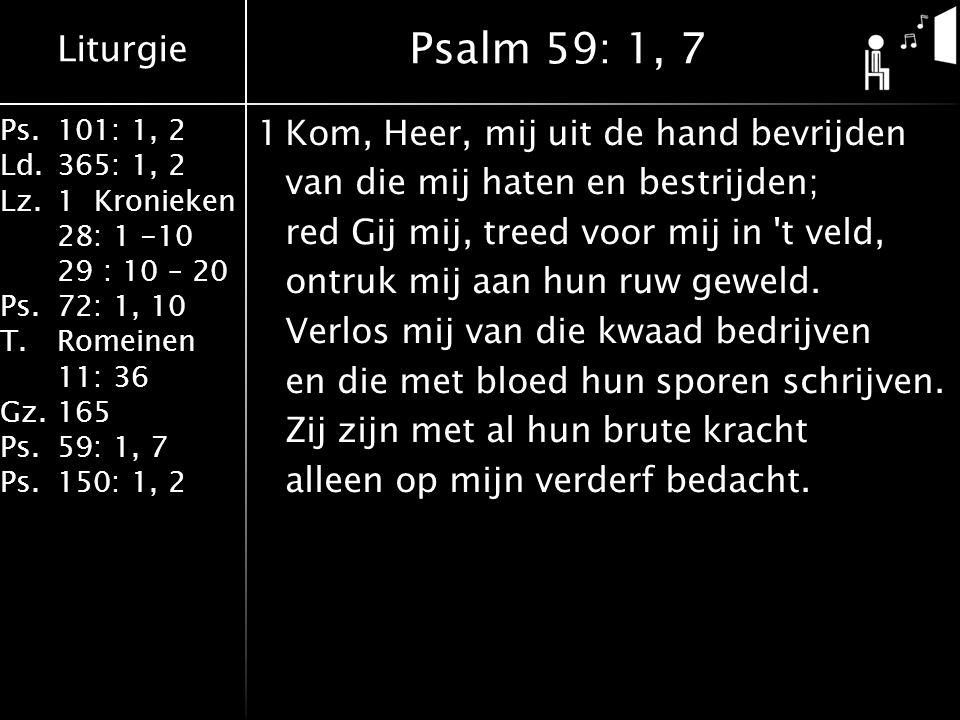Liturgie Ps.101: 1, 2 Ld.365: 1, 2 Lz.1 Kronieken 28: 1 -10 29 : 10 – 20 Ps.72: 1, 10 T.Romeinen 11: 36 Gz.165 Ps.59: 1, 7 Ps.150: 1, 2 1Kom, Heer, mij uit de hand bevrijden van die mij haten en bestrijden; red Gij mij, treed voor mij in t veld, ontruk mij aan hun ruw geweld.