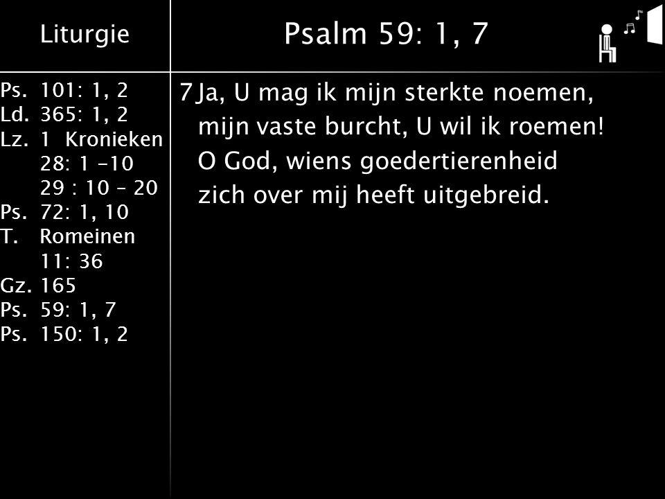 Liturgie Ps.101: 1, 2 Ld.365: 1, 2 Lz.1 Kronieken 28: 1 -10 29 : 10 – 20 Ps.72: 1, 10 T.Romeinen 11: 36 Gz.165 Ps.59: 1, 7 Ps.150: 1, 2 7Ja, U mag ik mijn sterkte noemen, mijn vaste burcht, U wil ik roemen.