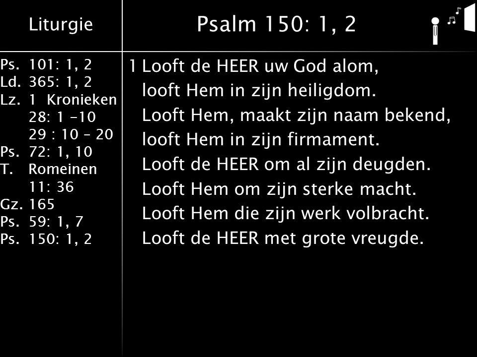 Liturgie Ps.101: 1, 2 Ld.365: 1, 2 Lz.1 Kronieken 28: 1 -10 29 : 10 – 20 Ps.72: 1, 10 T.Romeinen 11: 36 Gz.165 Ps.59: 1, 7 Ps.150: 1, 2 1Looft de HEER uw God alom, looft Hem in zijn heiligdom.