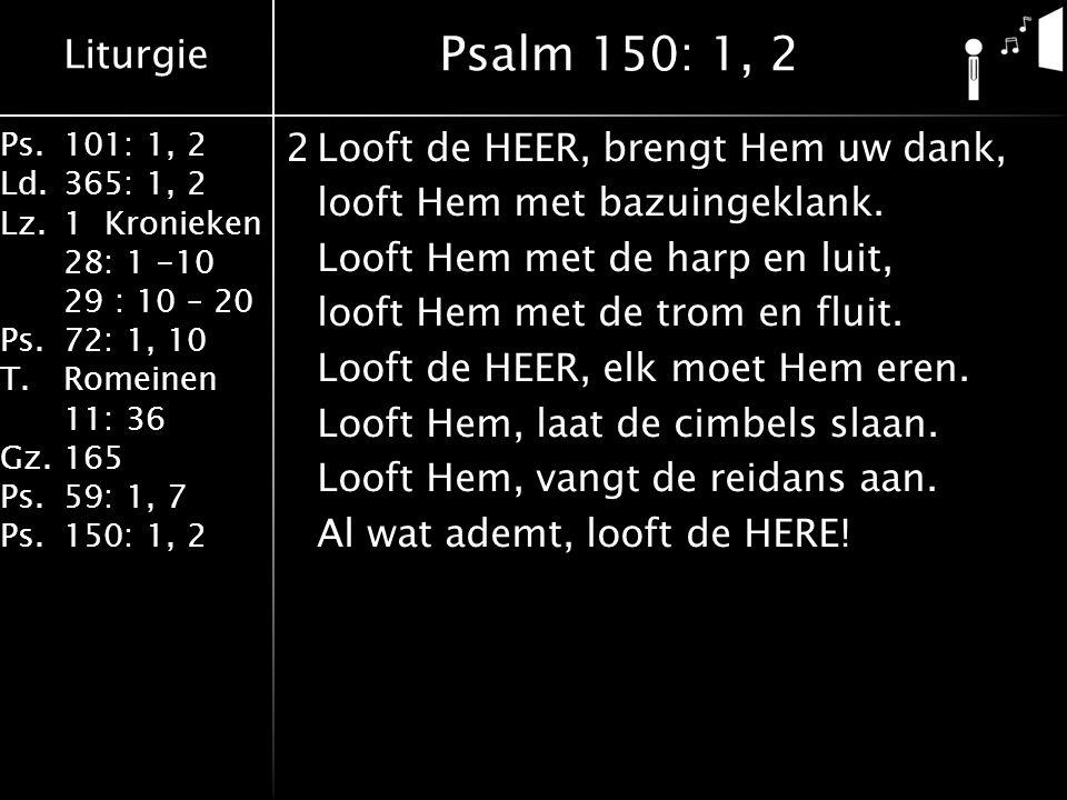 Liturgie Ps.101: 1, 2 Ld.365: 1, 2 Lz.1 Kronieken 28: 1 -10 29 : 10 – 20 Ps.72: 1, 10 T.Romeinen 11: 36 Gz.165 Ps.59: 1, 7 Ps.150: 1, 2 2Looft de HEER, brengt Hem uw dank, looft Hem met bazuingeklank.