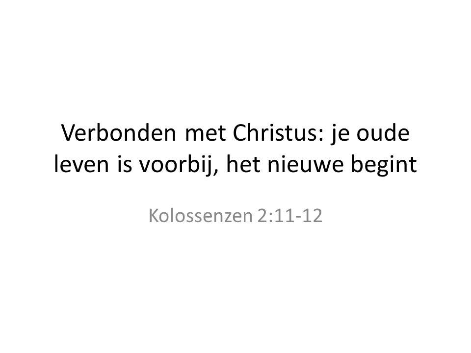 Verbonden met Christus: je oude leven is voorbij, het nieuwe begint Kolossenzen 2:11-12