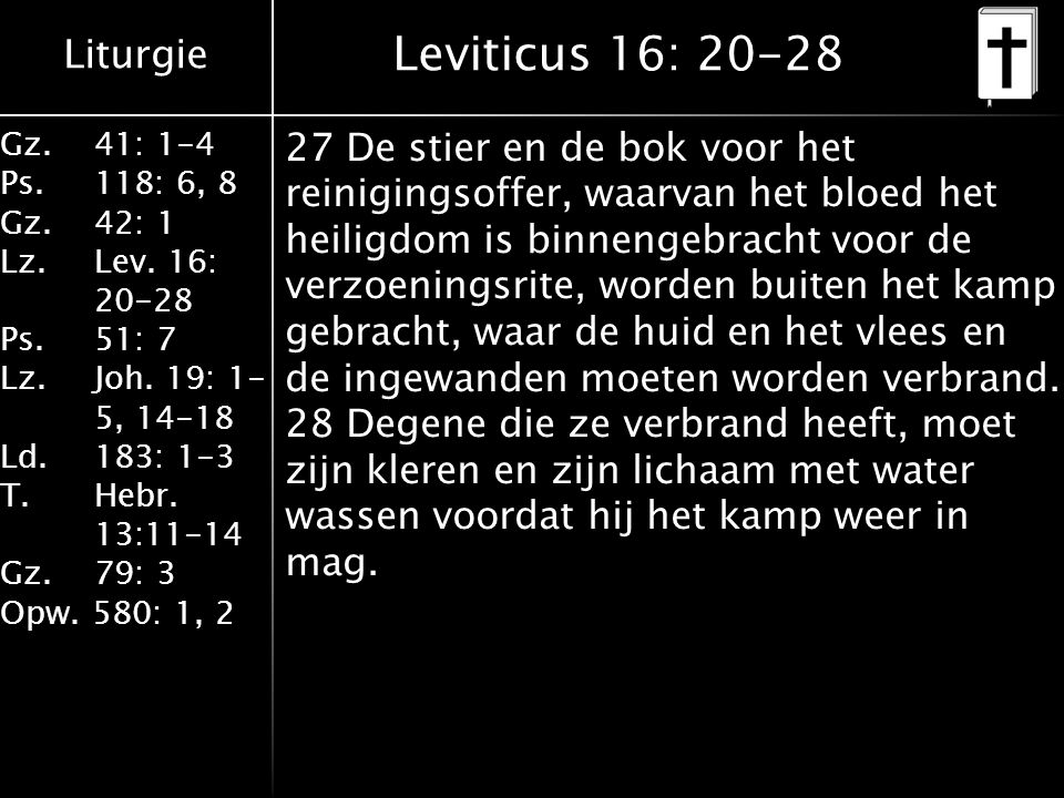 Liturgie Gz.41: 1-4 Ps.118: 6, 8 Gz.42: 1 Lz.Lev. 16: 20-28 Ps.51: 7 Lz.Joh. 19: 1- 5, 14-18 Ld.183: 1-3 T.Hebr. 13:11-14 Gz. 79: 3 Opw. 580: 1, 2 Lev