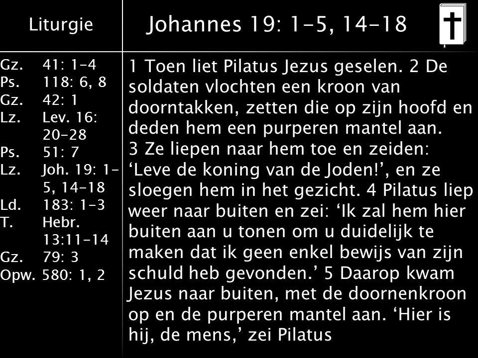 Liturgie Gz.41: 1-4 Ps.118: 6, 8 Gz.42: 1 Lz.Lev. 16: 20-28 Ps.51: 7 Lz.Joh. 19: 1- 5, 14-18 Ld.183: 1-3 T.Hebr. 13:11-14 Gz. 79: 3 Opw. 580: 1, 2 Joh