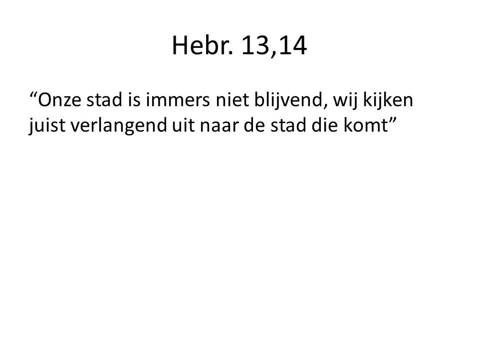 """Hebr. 13,14 """"Onze stad is immers niet blijvend, wij kijken juist verlangend uit naar de stad die komt"""""""