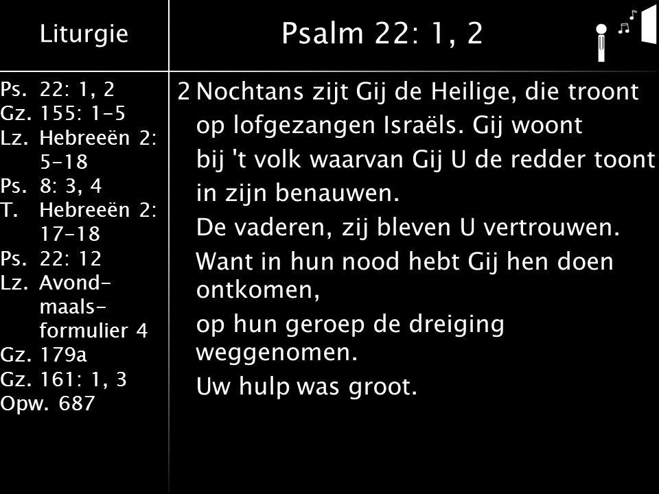 Liturgie Ps.22: 1, 2 Gz.155: 1-5 Lz.Hebreeën 2: 5-18 Ps.8: 3, 4 T.Hebreeën 2: 17-18 Ps.22: 12 Lz.Avond- maals- formulier 4 Gz.179a Gz.161: 1, 3 Opw.687 2Nochtans zijt Gij de Heilige, die troont op lofgezangen Israëls.