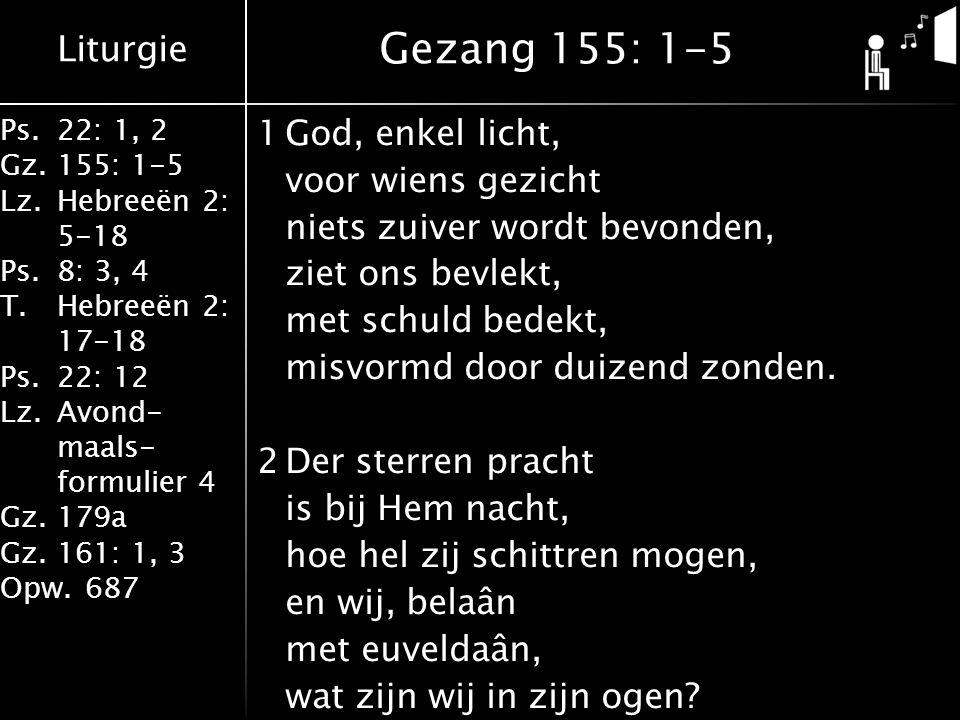 Liturgie Ps.22: 1, 2 Gz.155: 1-5 Lz.Hebreeën 2: 5-18 Ps.8: 3, 4 T.Hebreeën 2: 17-18 Ps.22: 12 Lz.Avond- maals- formulier 4 Gz.179a Gz.161: 1, 3 Opw.687 1God, enkel licht, voor wiens gezicht niets zuiver wordt bevonden, ziet ons bevlekt, met schuld bedekt, misvormd door duizend zonden.