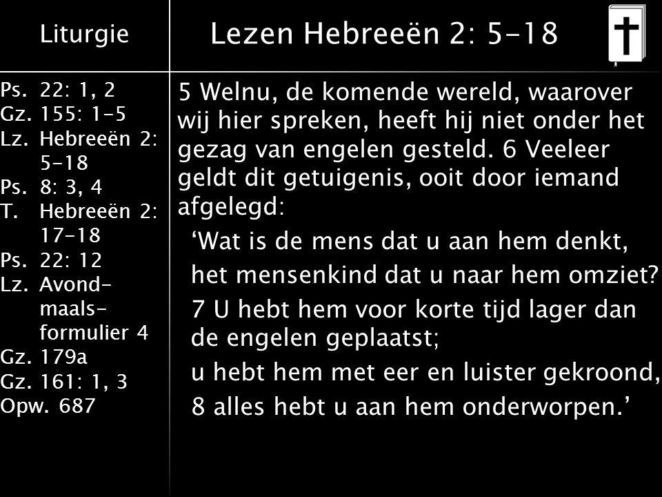 Liturgie Ps.22: 1, 2 Gz.155: 1-5 Lz.Hebreeën 2: 5-18 Ps.8: 3, 4 T.Hebreeën 2: 17-18 Ps.22: 12 Lz.Avond- maals- formulier 4 Gz.179a Gz.161: 1, 3 Opw.687 Lezen Hebreeën 2: 5-18 5 Welnu, de komende wereld, waarover wij hier spreken, heeft hij niet onder het gezag van engelen gesteld.