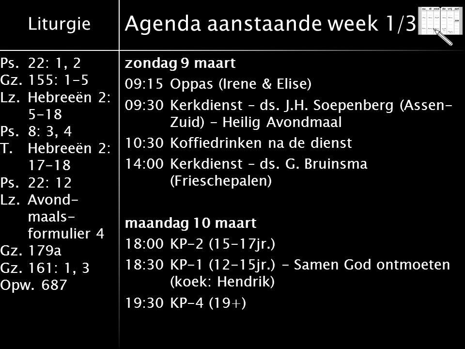 Liturgie Ps.22: 1, 2 Gz.155: 1-5 Lz.Hebreeën 2: 5-18 Ps.8: 3, 4 T.Hebreeën 2: 17-18 Ps.22: 12 Lz.Avond- maals- formulier 4 Gz.179a Gz.161: 1, 3 Opw.687 Agenda aanstaande week 1/3 zondag 9 maart 09:15Oppas (Irene & Elise) 09:30Kerkdienst – ds.