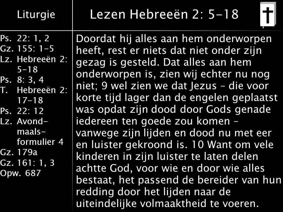 Liturgie Ps.22: 1, 2 Gz.155: 1-5 Lz.Hebreeën 2: 5-18 Ps.8: 3, 4 T.Hebreeën 2: 17-18 Ps.22: 12 Lz.Avond- maals- formulier 4 Gz.179a Gz.161: 1, 3 Opw.687 Lezen Hebreeën 2: 5-18 Doordat hij alles aan hem onderworpen heeft, rest er niets dat niet onder zijn gezag is gesteld.