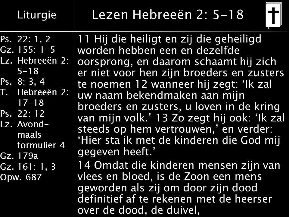 Liturgie Ps.22: 1, 2 Gz.155: 1-5 Lz.Hebreeën 2: 5-18 Ps.8: 3, 4 T.Hebreeën 2: 17-18 Ps.22: 12 Lz.Avond- maals- formulier 4 Gz.179a Gz.161: 1, 3 Opw.687 Lezen Hebreeën 2: 5-18 11 Hij die heiligt en zij die geheiligd worden hebben een en dezelfde oorsprong, en daarom schaamt hij zich er niet voor hen zijn broeders en zusters te noemen 12 wanneer hij zegt: 'Ik zal uw naam bekendmaken aan mijn broeders en zusters, u loven in de kring van mijn volk.' 13 Zo zegt hij ook: 'Ik zal steeds op hem vertrouwen,' en verder: 'Hier sta ik met de kinderen die God mij gegeven heeft.' 14 Omdat die kinderen mensen zijn van vlees en bloed, is de Zoon een mens geworden als zij om door zijn dood definitief af te rekenen met de heerser over de dood, de duivel,