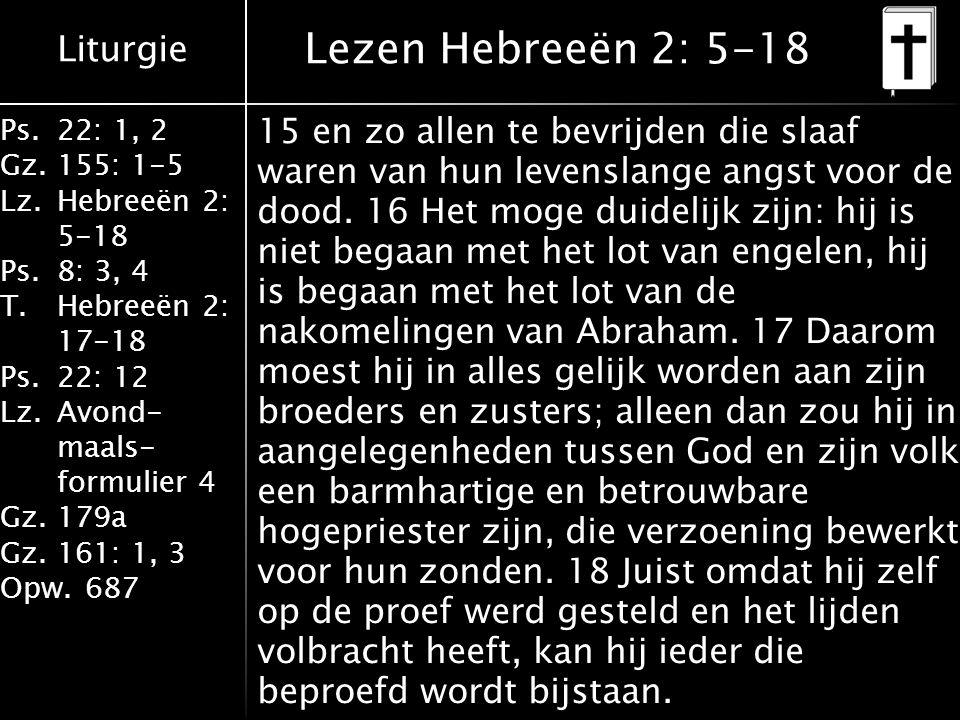 Liturgie Ps.22: 1, 2 Gz.155: 1-5 Lz.Hebreeën 2: 5-18 Ps.8: 3, 4 T.Hebreeën 2: 17-18 Ps.22: 12 Lz.Avond- maals- formulier 4 Gz.179a Gz.161: 1, 3 Opw.687 Lezen Hebreeën 2: 5-18 15 en zo allen te bevrijden die slaaf waren van hun levenslange angst voor de dood.