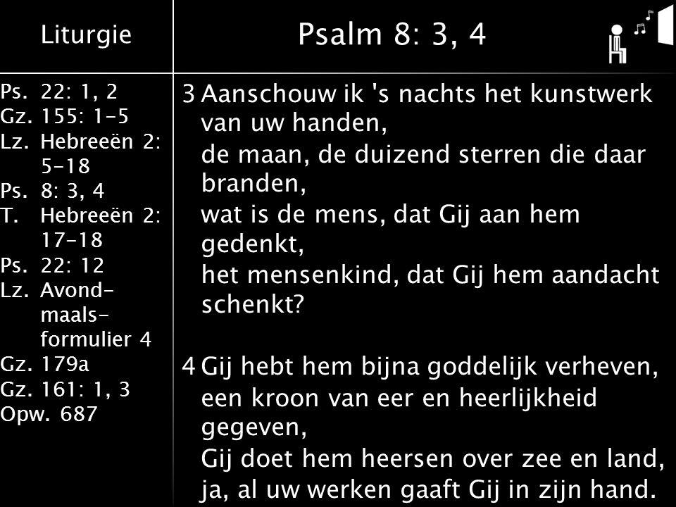 Liturgie Ps.22: 1, 2 Gz.155: 1-5 Lz.Hebreeën 2: 5-18 Ps.8: 3, 4 T.Hebreeën 2: 17-18 Ps.22: 12 Lz.Avond- maals- formulier 4 Gz.179a Gz.161: 1, 3 Opw.687 3Aanschouw ik s nachts het kunstwerk van uw handen, de maan, de duizend sterren die daar branden, wat is de mens, dat Gij aan hem gedenkt, het mensenkind, dat Gij hem aandacht schenkt.