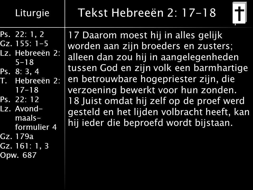 Liturgie Ps.22: 1, 2 Gz.155: 1-5 Lz.Hebreeën 2: 5-18 Ps.8: 3, 4 T.Hebreeën 2: 17-18 Ps.22: 12 Lz.Avond- maals- formulier 4 Gz.179a Gz.161: 1, 3 Opw.687 Tekst Hebreeën 2: 17-18 17 Daarom moest hij in alles gelijk worden aan zijn broeders en zusters; alleen dan zou hij in aangelegenheden tussen God en zijn volk een barmhartige en betrouwbare hogepriester zijn, die verzoening bewerkt voor hun zonden.