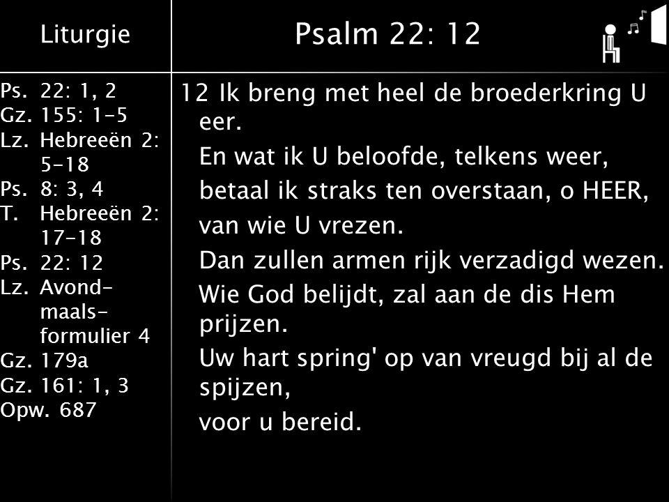 Liturgie Ps.22: 1, 2 Gz.155: 1-5 Lz.Hebreeën 2: 5-18 Ps.8: 3, 4 T.Hebreeën 2: 17-18 Ps.22: 12 Lz.Avond- maals- formulier 4 Gz.179a Gz.161: 1, 3 Opw.687 12Ik breng met heel de broederkring U eer.