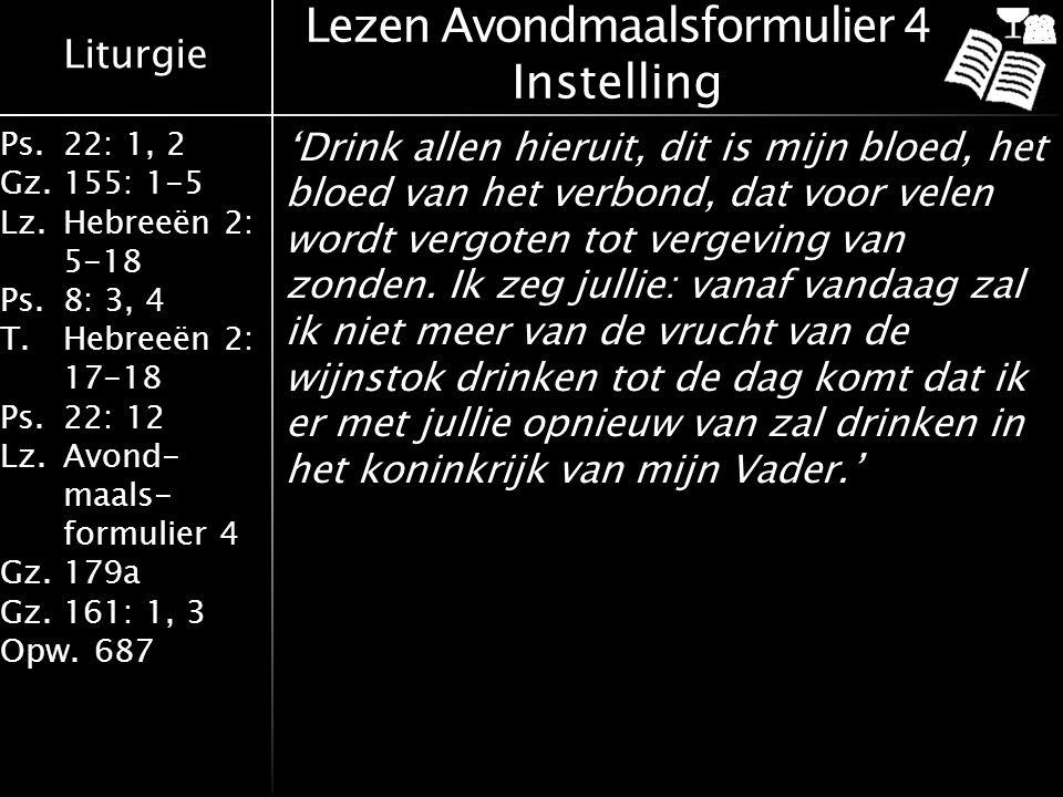 Liturgie Ps.22: 1, 2 Gz.155: 1-5 Lz.Hebreeën 2: 5-18 Ps.8: 3, 4 T.Hebreeën 2: 17-18 Ps.22: 12 Lz.Avond- maals- formulier 4 Gz.179a Gz.161: 1, 3 Opw.687 Lezen Avondmaalsformulier 4 Instelling 'Drink allen hieruit, dit is mijn bloed, het bloed van het verbond, dat voor velen wordt vergoten tot vergeving van zonden.