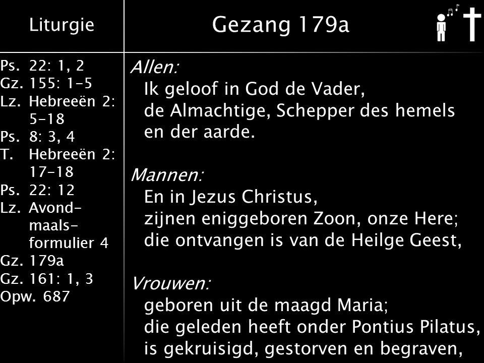 Liturgie Ps.22: 1, 2 Gz.155: 1-5 Lz.Hebreeën 2: 5-18 Ps.8: 3, 4 T.Hebreeën 2: 17-18 Ps.22: 12 Lz.Avond- maals- formulier 4 Gz.179a Gz.161: 1, 3 Opw.687 Allen: Ik geloof in God de Vader, de Almachtige, Schepper des hemels en der aarde.