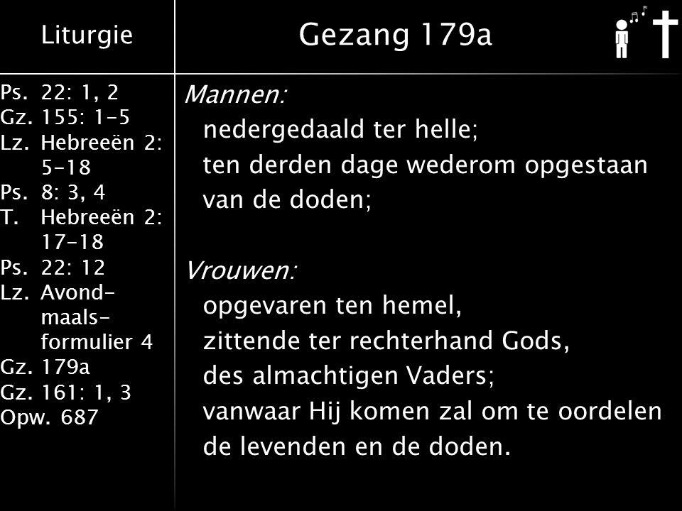 Liturgie Ps.22: 1, 2 Gz.155: 1-5 Lz.Hebreeën 2: 5-18 Ps.8: 3, 4 T.Hebreeën 2: 17-18 Ps.22: 12 Lz.Avond- maals- formulier 4 Gz.179a Gz.161: 1, 3 Opw.687 Mannen: nedergedaald ter helle; ten derden dage wederom opgestaan van de doden; Vrouwen: opgevaren ten hemel, zittende ter rechterhand Gods, des almachtigen Vaders; vanwaar Hij komen zal om te oordelen de levenden en de doden.