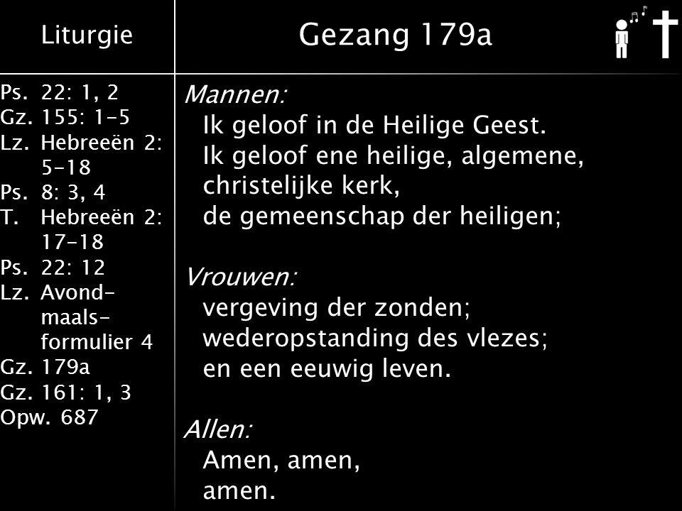 Liturgie Ps.22: 1, 2 Gz.155: 1-5 Lz.Hebreeën 2: 5-18 Ps.8: 3, 4 T.Hebreeën 2: 17-18 Ps.22: 12 Lz.Avond- maals- formulier 4 Gz.179a Gz.161: 1, 3 Opw.687 Mannen: Ik geloof in de Heilige Geest.