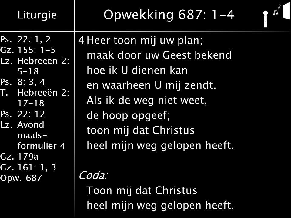 Liturgie Ps.22: 1, 2 Gz.155: 1-5 Lz.Hebreeën 2: 5-18 Ps.8: 3, 4 T.Hebreeën 2: 17-18 Ps.22: 12 Lz.Avond- maals- formulier 4 Gz.179a Gz.161: 1, 3 Opw.687 4Heer toon mij uw plan; maak door uw Geest bekend hoe ik U dienen kan en waarheen U mij zendt.