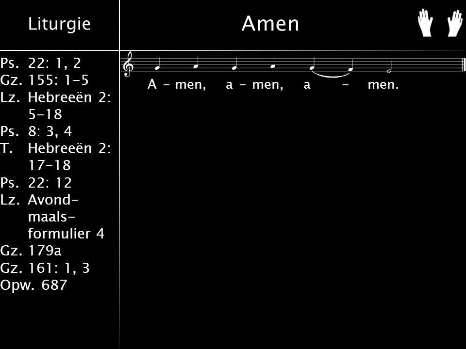 Liturgie Ps.22: 1, 2 Gz.155: 1-5 Lz.Hebreeën 2: 5-18 Ps.8: 3, 4 T.Hebreeën 2: 17-18 Ps.22: 12 Lz.Avond- maals- formulier 4 Gz.179a Gz.161: 1, 3 Opw.687 Amen A-men, a-men, a-men.