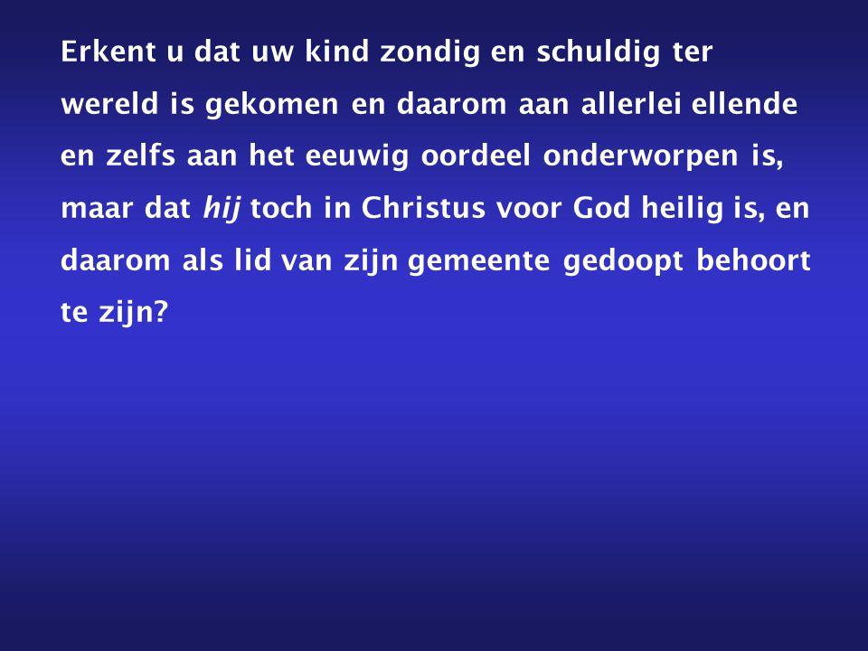 Erkent u dat uw kind zondig en schuldig ter wereld is gekomen en daarom aan allerlei ellende en zelfs aan het eeuwig oordeel onderworpen is, maar dat hij toch in Christus voor God heilig is, en daarom als lid van zijn gemeente gedoopt behoort te zijn