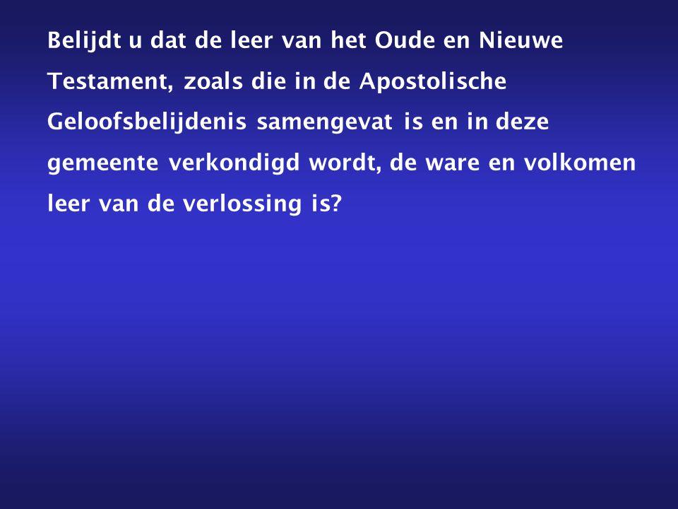 Belijdt u dat de leer van het Oude en Nieuwe Testament, zoals die in de Apostolische Geloofsbelijdenis samengevat is en in deze gemeente verkondigd wordt, de ware en volkomen leer van de verlossing is