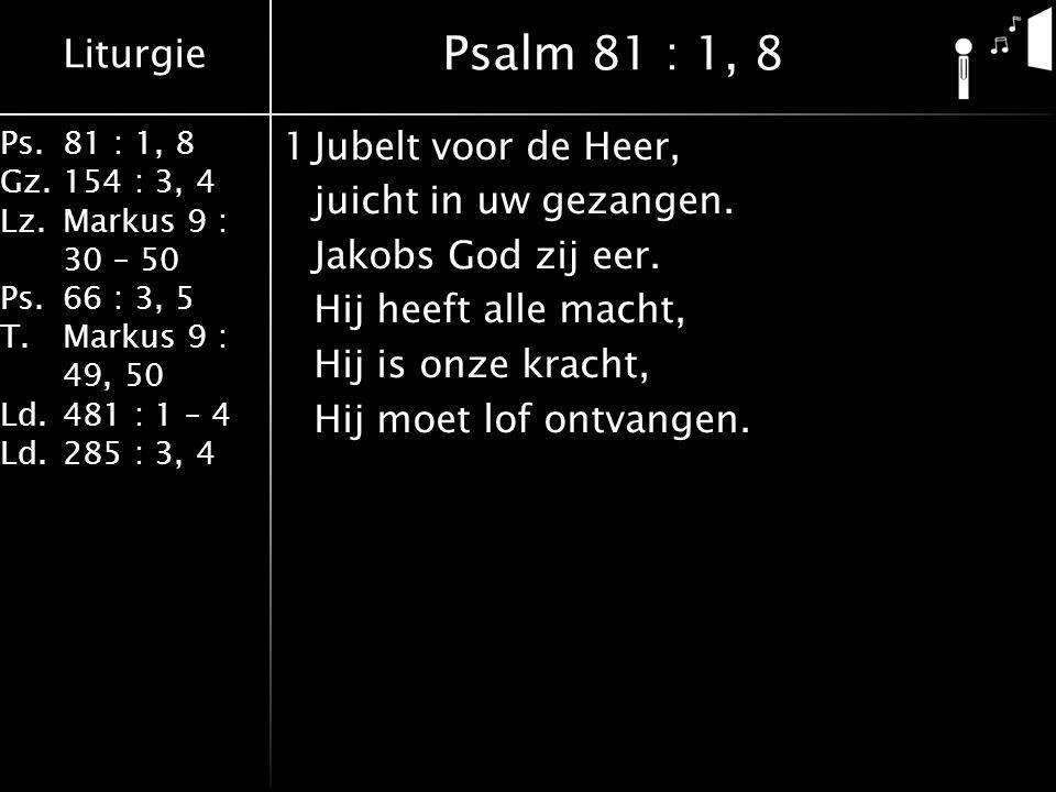 Liturgie Ps.81 : 1, 8 Gz.154 : 3, 4 Lz.Markus 9 : 30 – 50 Ps. 66 : 3, 5 T.Markus 9 : 49, 50 Ld.481 : 1 – 4 Ld.285 : 3, 4 1Jubelt voor de Heer, juicht