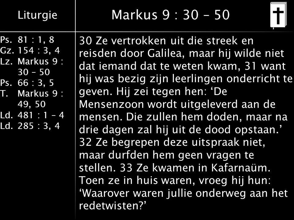 Liturgie Ps.81 : 1, 8 Gz.154 : 3, 4 Lz.Markus 9 : 30 – 50 Ps. 66 : 3, 5 T.Markus 9 : 49, 50 Ld.481 : 1 – 4 Ld.285 : 3, 4 Markus 9 : 30 – 50 30 Ze vert