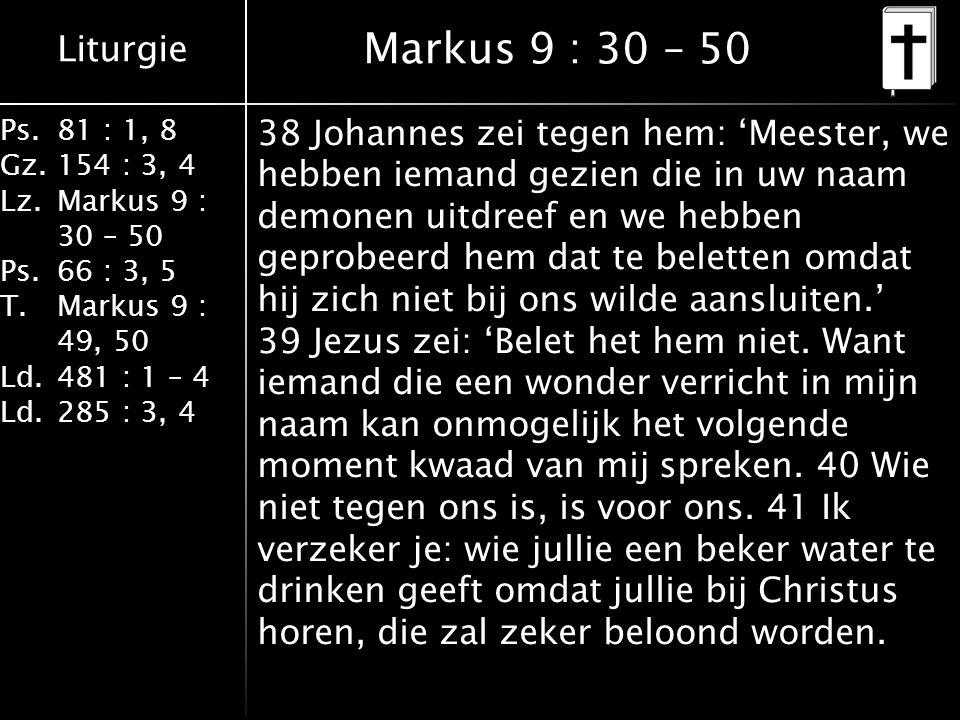 Liturgie Ps.81 : 1, 8 Gz.154 : 3, 4 Lz.Markus 9 : 30 – 50 Ps. 66 : 3, 5 T.Markus 9 : 49, 50 Ld.481 : 1 – 4 Ld.285 : 3, 4 Markus 9 : 30 – 50 38 Johanne