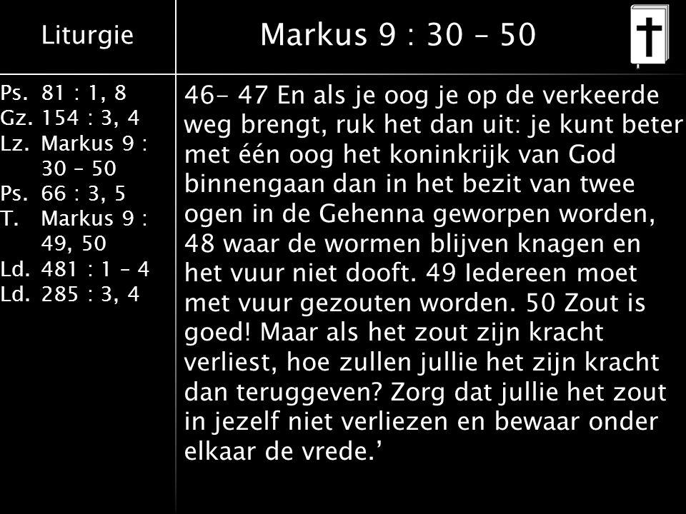 Liturgie Ps.81 : 1, 8 Gz.154 : 3, 4 Lz.Markus 9 : 30 – 50 Ps. 66 : 3, 5 T.Markus 9 : 49, 50 Ld.481 : 1 – 4 Ld.285 : 3, 4 Markus 9 : 30 – 50 46- 47 En