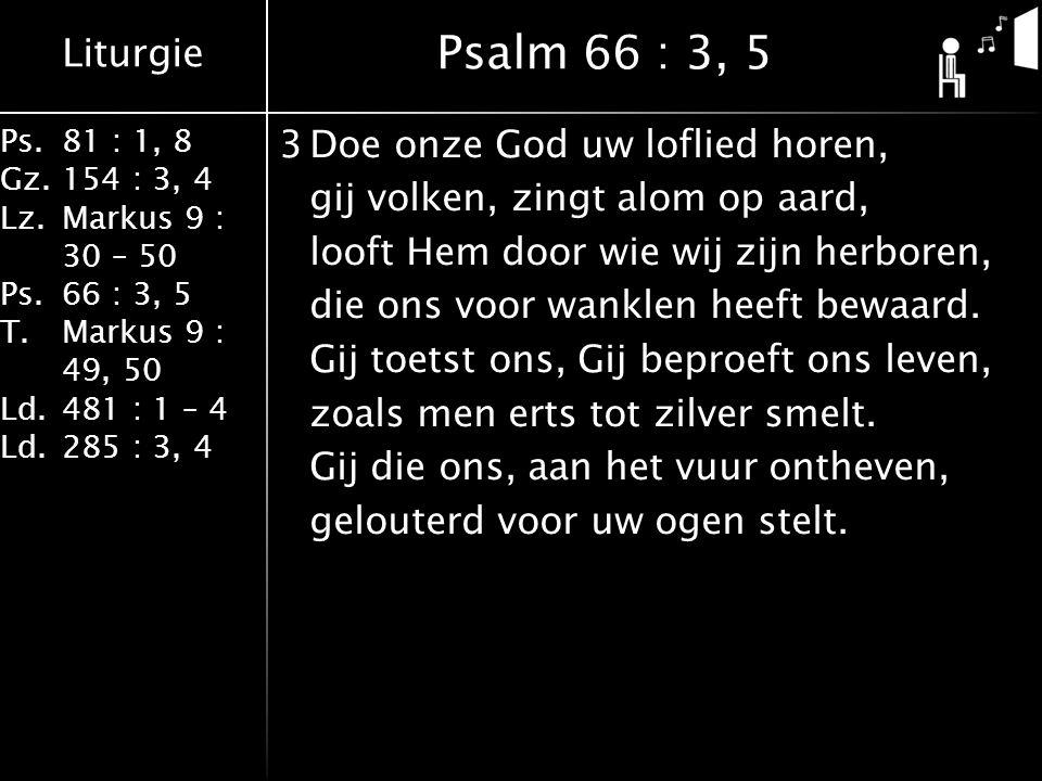 Liturgie Ps.81 : 1, 8 Gz.154 : 3, 4 Lz.Markus 9 : 30 – 50 Ps. 66 : 3, 5 T.Markus 9 : 49, 50 Ld.481 : 1 – 4 Ld.285 : 3, 4 3Doe onze God uw loflied hore
