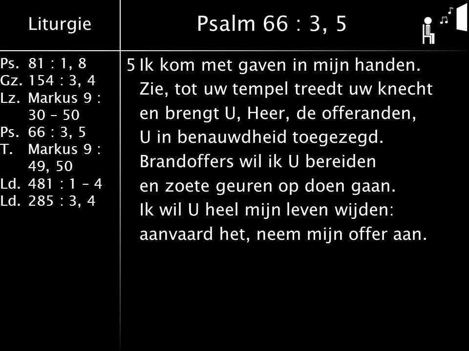 Liturgie Ps.81 : 1, 8 Gz.154 : 3, 4 Lz.Markus 9 : 30 – 50 Ps. 66 : 3, 5 T.Markus 9 : 49, 50 Ld.481 : 1 – 4 Ld.285 : 3, 4 5Ik kom met gaven in mijn han