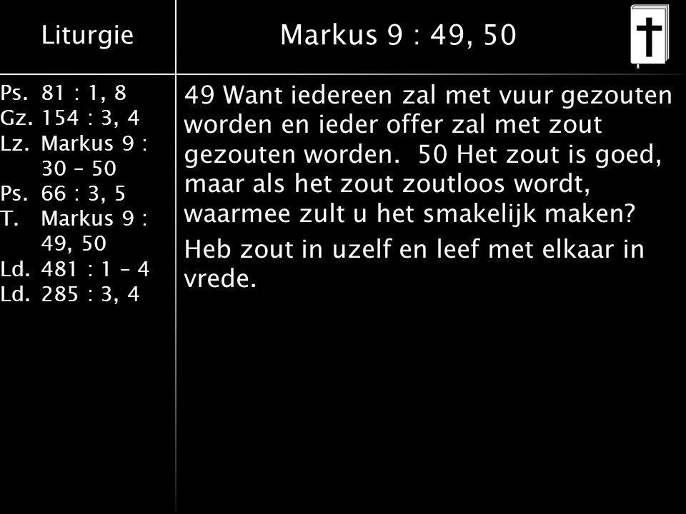 Liturgie Ps.81 : 1, 8 Gz.154 : 3, 4 Lz.Markus 9 : 30 – 50 Ps.