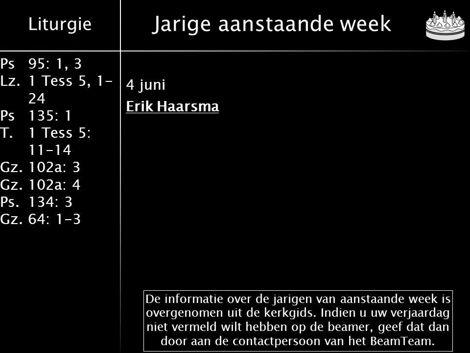 Liturgie Ps 95: 1, 3 Lz.1 Tess 5, 1- 24 Ps 135: 1 T.1 Tess 5: 11-14 Gz.102a: 3 Gz. 102a: 4 Ps. 134: 3 Gz.64: 1-3 Jarige aanstaande week 4 juni Erik Ha