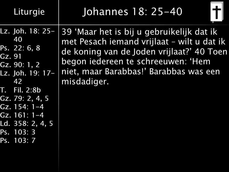 Liturgie Lz.Joh. 18: 25- 40 Ps.22: 6, 8 Gz.91 Gz.