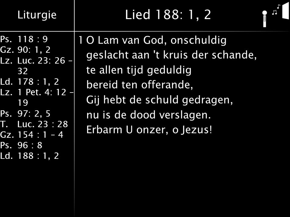 Liturgie Ps.118 : 9 Gz.90: 1, 2 Lz.Luc. 23: 26 – 32 Ld.178 : 1, 2 Lz.1 Pet. 4: 12 – 19 Ps.97: 2, 5 T.Luc. 23 : 28 Gz.154 : 1 – 4 Ps.96 : 8 Ld.188 : 1,