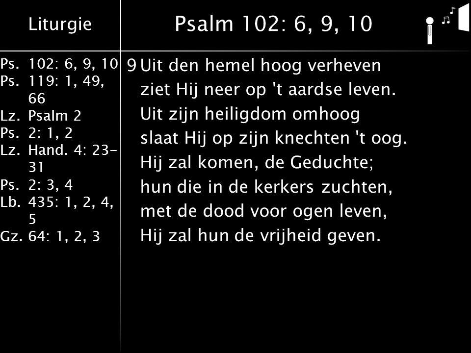 Liturgie Ps.102: 6, 9, 10 Ps. 119: 1, 49, 66 Lz.Psalm 2 Ps.2: 1, 2 Lz.Hand. 4: 23- 31 Ps.2: 3, 4 Lb. 435: 1, 2, 4, 5 Gz.64: 1, 2, 3 9Uit den hemel hoo