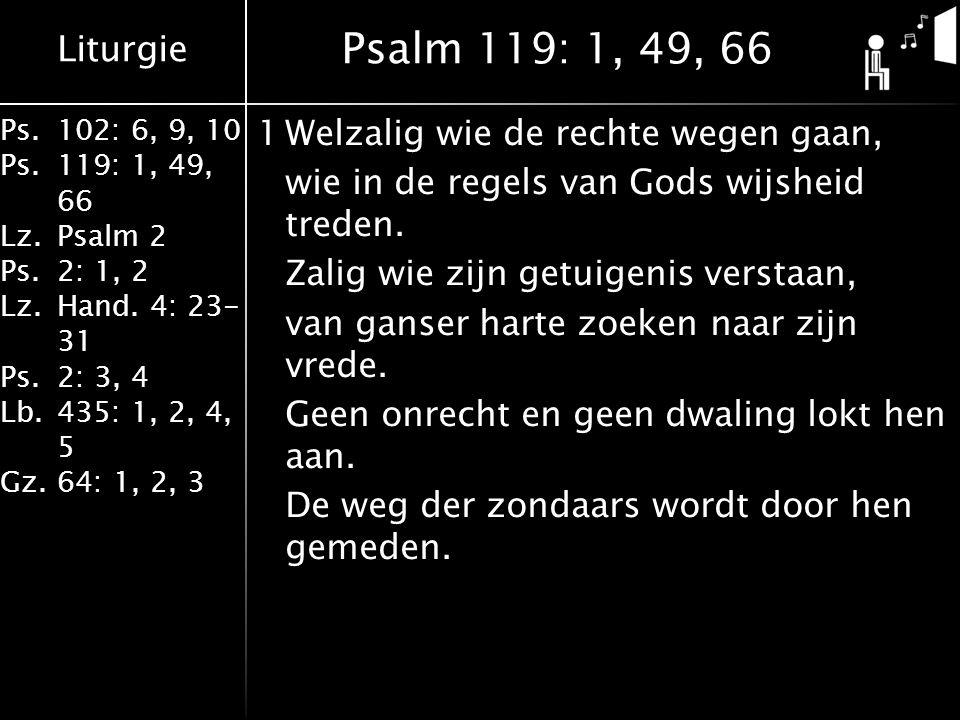 Liturgie Ps.102: 6, 9, 10 Ps. 119: 1, 49, 66 Lz.Psalm 2 Ps.2: 1, 2 Lz.Hand. 4: 23- 31 Ps.2: 3, 4 Lb. 435: 1, 2, 4, 5 Gz.64: 1, 2, 3 1Welzalig wie de r