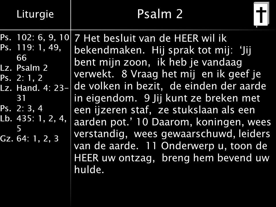 Liturgie Ps.102: 6, 9, 10 Ps. 119: 1, 49, 66 Lz.Psalm 2 Ps.2: 1, 2 Lz.Hand. 4: 23- 31 Ps.2: 3, 4 Lb. 435: 1, 2, 4, 5 Gz.64: 1, 2, 3 Psalm 2 7 Het besl