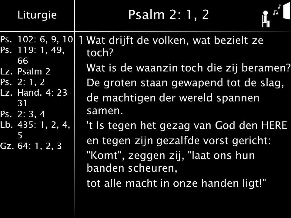 Liturgie Ps.102: 6, 9, 10 Ps. 119: 1, 49, 66 Lz.Psalm 2 Ps.2: 1, 2 Lz.Hand. 4: 23- 31 Ps.2: 3, 4 Lb. 435: 1, 2, 4, 5 Gz.64: 1, 2, 3 1Wat drijft de vol