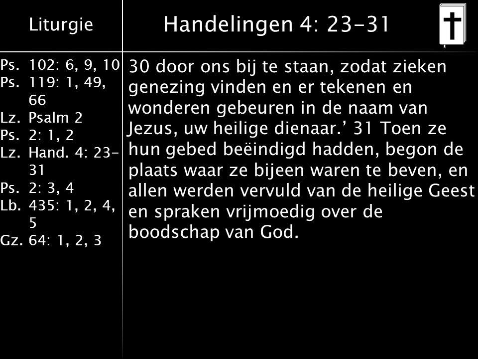 Liturgie Ps.102: 6, 9, 10 Ps. 119: 1, 49, 66 Lz.Psalm 2 Ps.2: 1, 2 Lz.Hand. 4: 23- 31 Ps.2: 3, 4 Lb. 435: 1, 2, 4, 5 Gz.64: 1, 2, 3 Handelingen 4: 23-