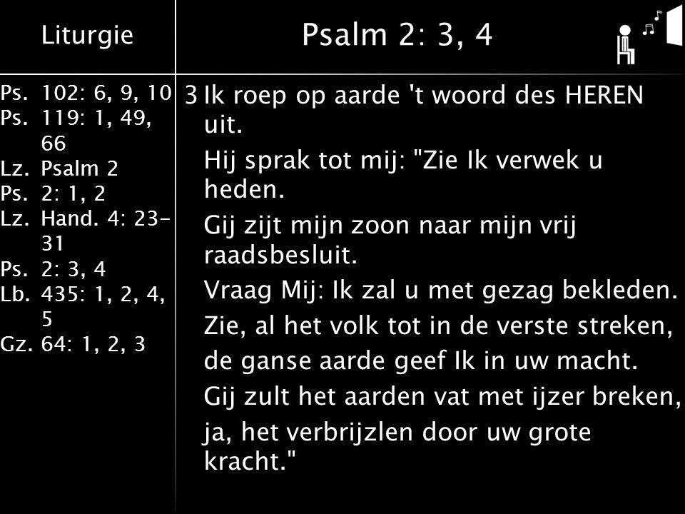 Liturgie Ps.102: 6, 9, 10 Ps. 119: 1, 49, 66 Lz.Psalm 2 Ps.2: 1, 2 Lz.Hand. 4: 23- 31 Ps.2: 3, 4 Lb. 435: 1, 2, 4, 5 Gz.64: 1, 2, 3 3Ik roep op aarde