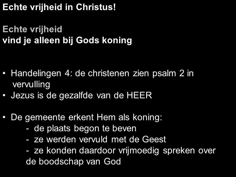 Echte vrijheid in Christus! Echte vrijheid vind je alleen bij Gods koning Handelingen 4: de christenen zien psalm 2 in vervulling Jezus is de gezalfde